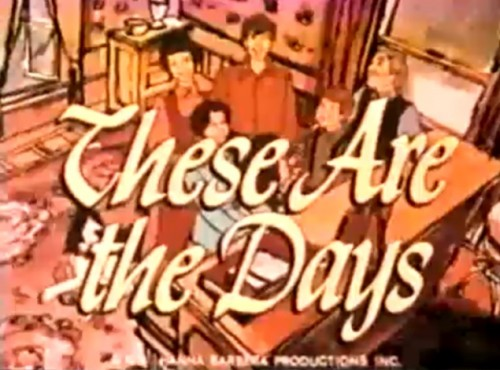 'These Are the Days,' TV title (Hanna-Barbera, 1974)